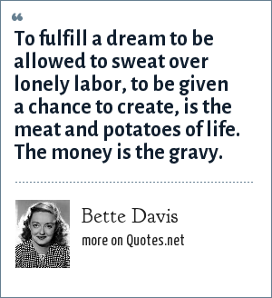 Bette Davis: To fulfill a dream to be allowed to sweat over lonely labor, to be given a chance to create, is the meat and potatoes of life. The money is the gravy.