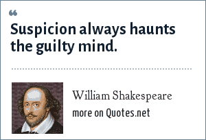 William Shakespeare: Suspicion always haunts the guilty mind.