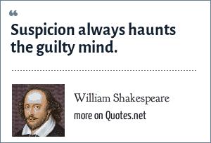 William Shakespeare: Suspicion always haunts the guilty mind.
