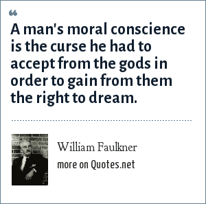 William Faulkner: A man's moral conscience is the curse he had to accept from the gods in order to gain from them the right to dream.