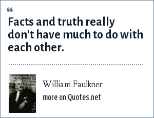 William Faulkner: Facts and truth really don't have much to do with each other.