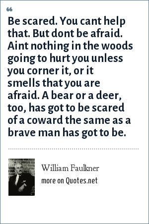 William Faulkner: Be scared. You cant help that. But dont be afraid. Aint nothing in the woods going to hurt you unless you corner it, or it smells that you are afraid. A bear or a deer, too, has got to be scared of a coward the same as a brave man has got to be.