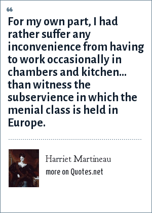 Harriet Martineau: For my own part, I had rather suffer any inconvenience from having to work occasionally in chambers and kitchen... than witness the subservience in which the menial class is held in Europe.