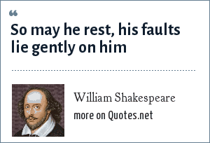 William Shakespeare: So may he rest, his faults lie gently on him
