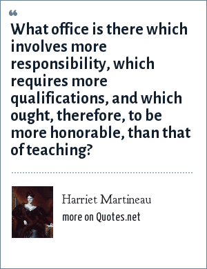 Harriet Martineau: What office is there which involves more responsibility, which requires more qualifications, and which ought, therefore, to be more honorable, than that of teaching?