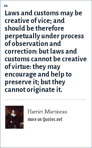 Harriet Martineau: Laws and customs may be creative of vice; and should be therefore perpetually under process of observation and correction: but laws and customs cannot be creative of virtue: they may encourage and help to preserve it; but they cannot originate it.