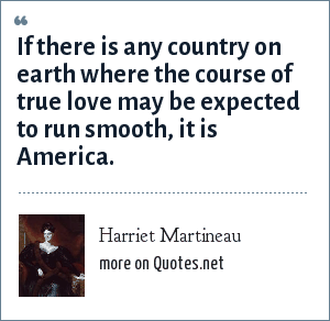 Harriet Martineau: If there is any country on earth where the course of true love may be expected to run smooth, it is America.