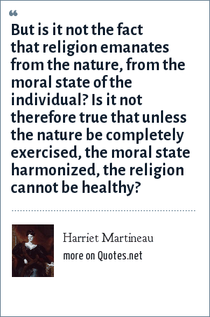 Harriet Martineau: But is it not the fact that religion emanates from the nature, from the moral state of the individual? Is it not therefore true that unless the nature be completely exercised, the moral state harmonized, the religion cannot be healthy?