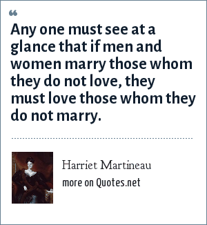 Harriet Martineau: Any one must see at a glance that if men and women marry those whom they do not love, they must love those whom they do not marry.