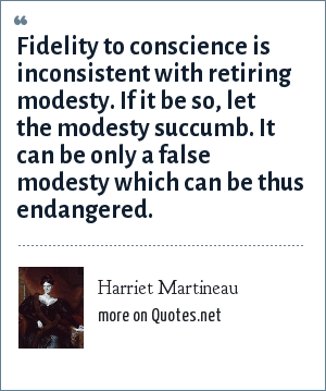 Harriet Martineau: Fidelity to conscience is inconsistent with retiring modesty. If it be so, let the modesty succumb. It can be only a false modesty which can be thus endangered.