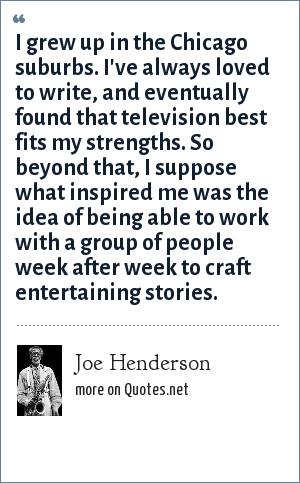 Joe Henderson: I grew up in the Chicago suburbs. I've always loved to write, and eventually found that television best fits my strengths. So beyond that, I suppose what inspired me was the idea of being able to work with a group of people week after week to craft entertaining stories.