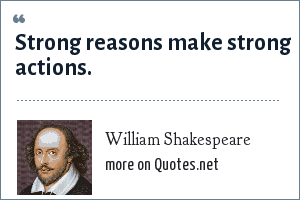 William Shakespeare: Strong reasons make strong actions.