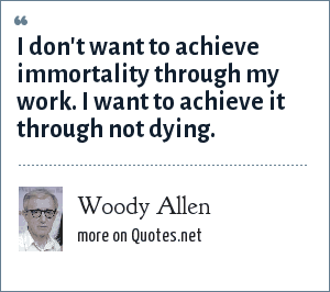Woody Allen: I don't want to achieve immortality through my work. I want to achieve it through not dying.