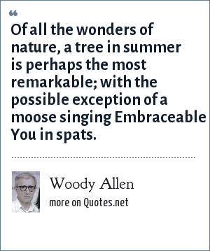 Woody Allen: Of all the wonders of nature, a tree in summer is perhaps the most remarkable; with the possible exception of a moose singing Embraceable You in spats.