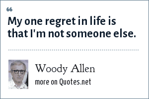 Woody Allen: My one regret in life is that I'm not someone else.