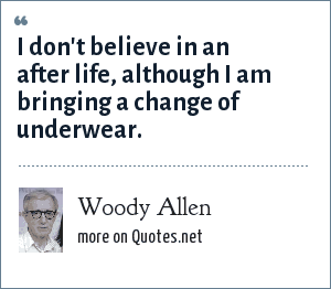 Woody Allen: I don't believe in an after life, although I am bringing a change of underwear.