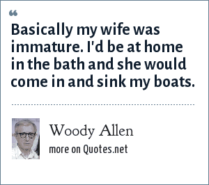 Woody Allen: Basically my wife was immature. I'd be at home in the bath and she would come in and sink my boats.