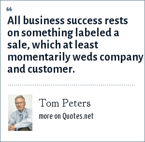 Tom Peters: All business success rests on something labeled a sale, which at least momentarily weds company and customer.