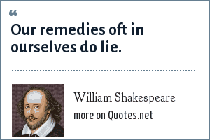 William Shakespeare: Our remedies oft in ourselves do lie.