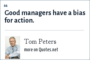 Tom Peters: Good managers have a bias for action.
