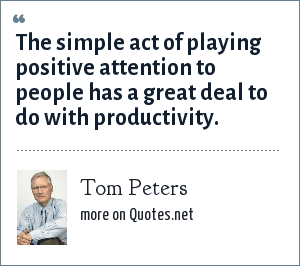 Tom Peters: The simple act of playing positive attention to people has a great deal to do with productivity.