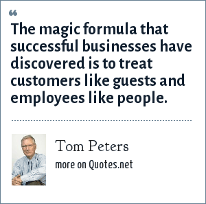 Tom Peters: The magic formula that successful businesses have discovered is to treat customers like guests and employees like people.
