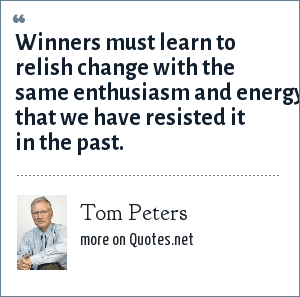 Tom Peters: Winners must learn to relish change with the same enthusiasm and energy that we have resisted it in the past.