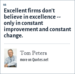 Tom Peters: Excellent firms don't believe in excellence -- only in constant improvement and constant change.