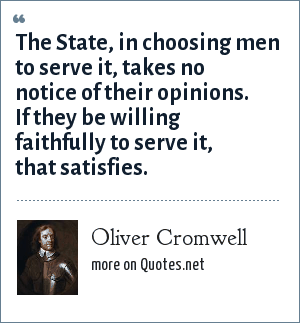 Oliver Cromwell: The State, in choosing men to serve it, takes no notice of their opinions. If they be willing faithfully to serve it, that satisfies.