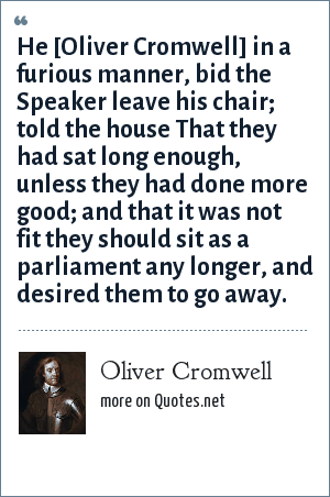 Oliver Cromwell: He [Oliver Cromwell] in a furious manner, bid the Speaker leave his chair; told the house That they had sat long enough, unless they had done more good; and that it was not fit they should sit as a parliament any longer, and desired them to go away.