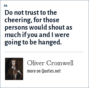 Oliver Cromwell: Do not trust to the cheering, for those persons would shout as much if you and I were going to be hanged.