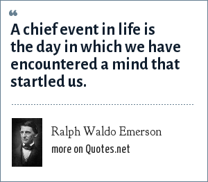Ralph Waldo Emerson: A chief event in life is the day in which we have encountered a mind that startled us.