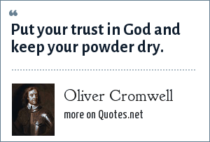 Oliver Cromwell: Put your trust in God and keep your powder dry.