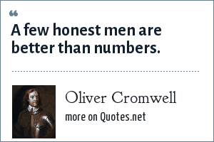 Oliver Cromwell: A few honest men are better than numbers.