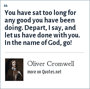 Oliver Cromwell: You have sat too long for any good you have been doing. Depart, I say, and let us have done with you. In the name of God, go!
