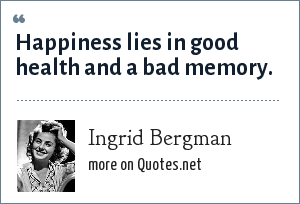 Ingrid Bergman: Happiness lies in good health and a bad memory.