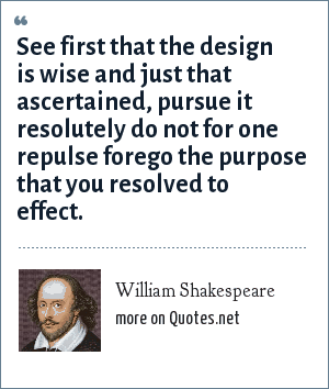 William Shakespeare: See first that the design is wise and just that ascertained, pursue it resolutely do not for one repulse forego the purpose that you resolved to effect.