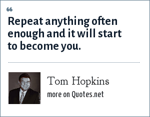 Tom Hopkins: Repeat anything often enough and it will start to become you.