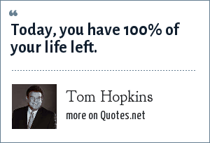 Tom Hopkins: Today, you have 100% of your life left.