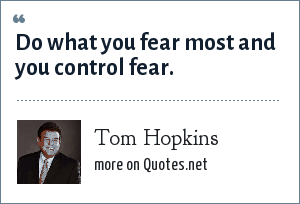 Tom Hopkins: Do what you fear most and you control fear.