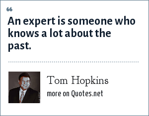 Tom Hopkins: An expert is someone who knows a lot about the past.