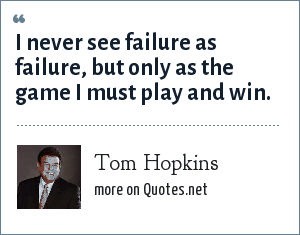 Tom Hopkins: I never see failure as failure, but only as the game I must play and win.