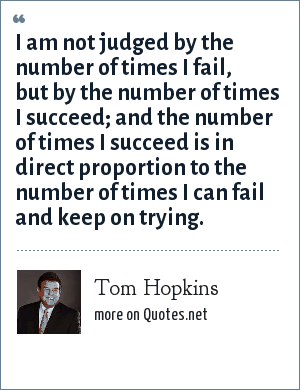 Tom Hopkins: I am not judged by the number of times I fail, but by the number of times I succeed; and the number of times I succeed is in direct proportion to the number of times I can fail and keep on trying.