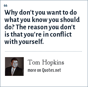Tom Hopkins: Why don't you want to do what you know you should do? The reason you don't is that you're in conflict with yourself.