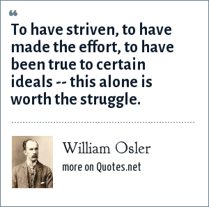 William Osler: To have striven, to have made the effort, to have been true to certain ideals -- this alone is worth the struggle.