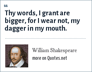 William Shakespeare: Thy words, I grant are bigger, for I wear not, my dagger in my mouth.