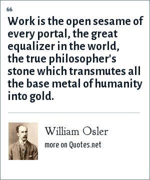 William Osler: Work is the open sesame of every portal, the great equalizer in the world, the true philosopher's stone which transmutes all the base metal of humanity into gold.