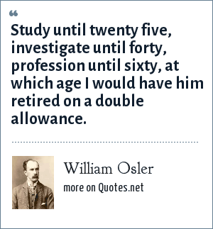 William Osler: Study until twenty five, investigate until forty, profession until sixty, at which age I would have him retired on a double allowance.