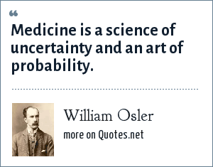 William Osler: Medicine is a science of uncertainty and an art of probability.