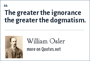 William Osler: The greater the ignorance the greater the dogmatism.
